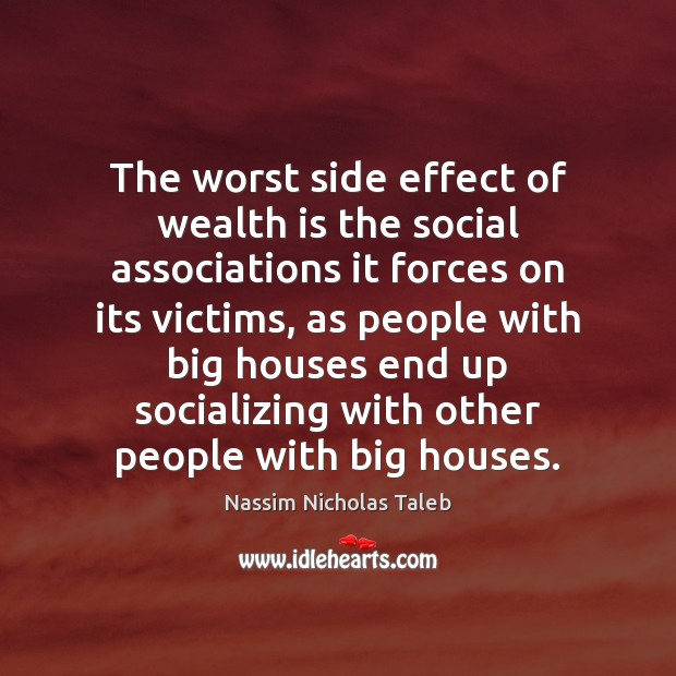 The worst side effect of wealth is the social associations it forces Image