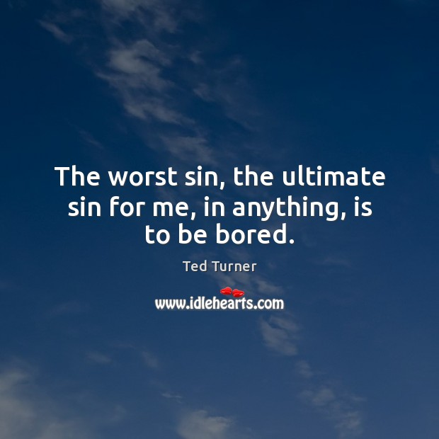 The worst sin, the ultimate sin for me, in anything, is to be bored. Ted Turner Picture Quote