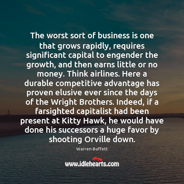 The worst sort of business is one that grows rapidly, requires significant Warren Buffett Picture Quote