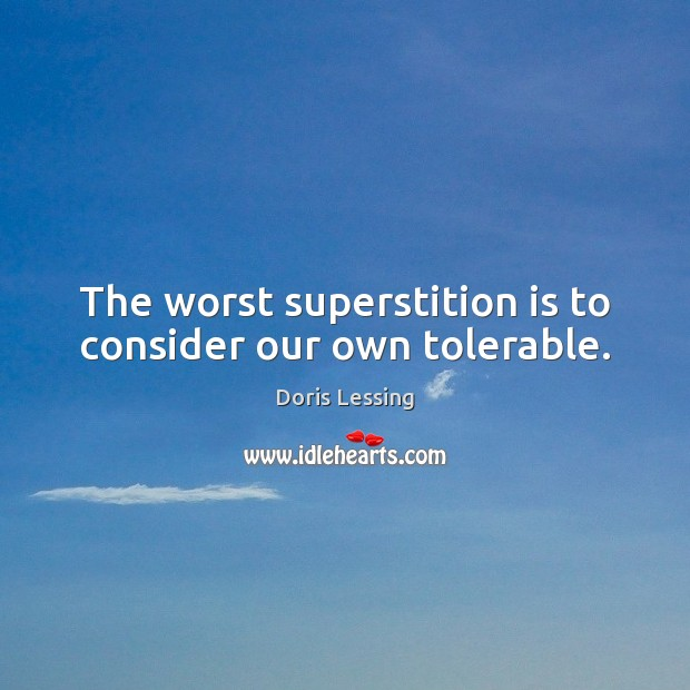The worst superstition is to consider our own tolerable. Doris Lessing Picture Quote