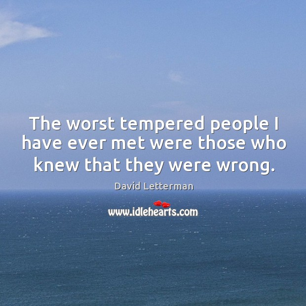 The worst tempered people I have ever met were those who knew that they were wrong. Image