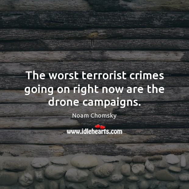 The worst terrorist crimes going on right now are the drone campaigns. Noam Chomsky Picture Quote