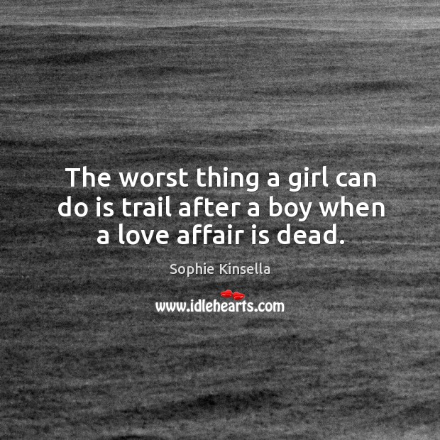 Image about The worst thing a girl can do is trail after a boy when a love affair is dead.
