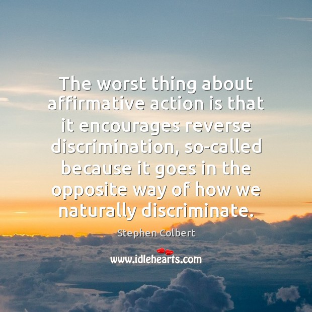 The worst thing about affirmative action is that it encourages reverse discrimination, Image