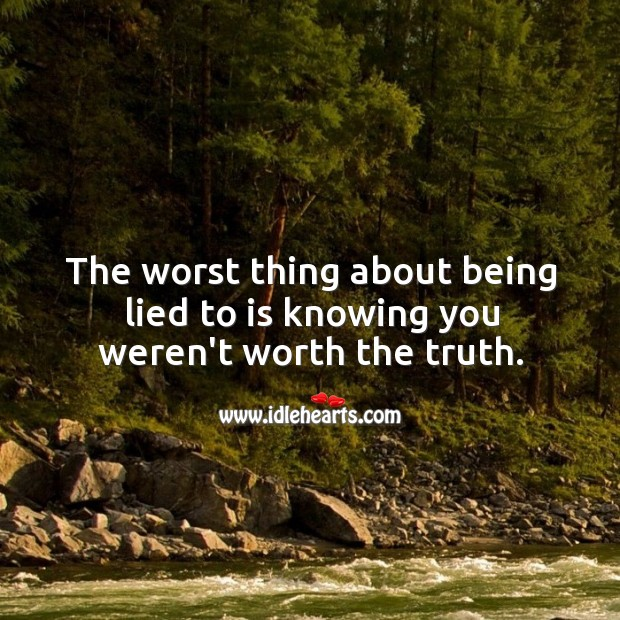 Image, The worst thing about being lied to is knowing you weren't worth the truth.