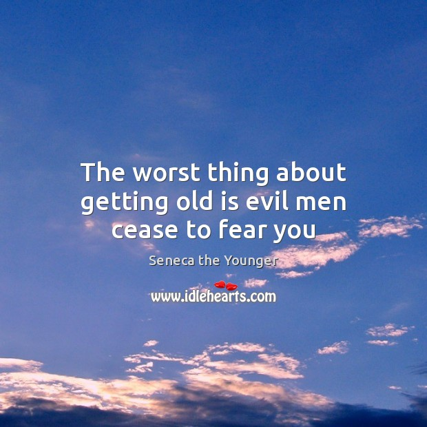 The worst thing about getting old is evil men cease to fear you Seneca the Younger Picture Quote