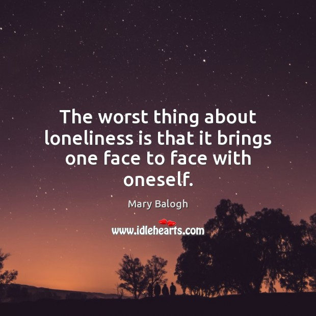 The worst thing about loneliness is that it brings one face to face with oneself. Loneliness Quotes Image
