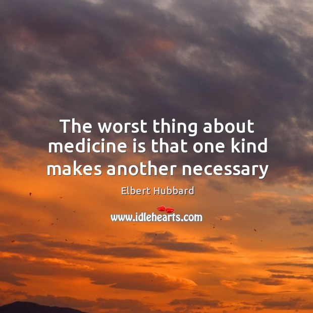 The worst thing about medicine is that one kind makes another necessary Image