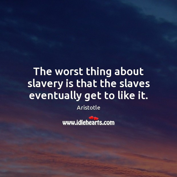 Image, The worst thing about slavery is that the slaves eventually get to like it.