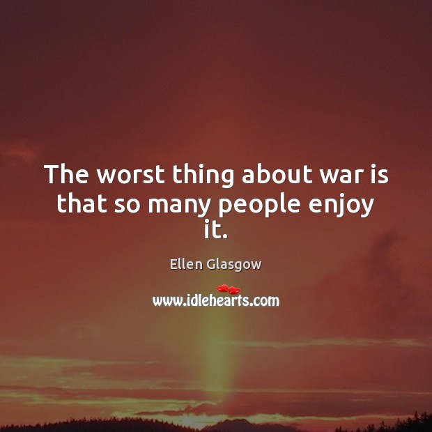 Image, The worst thing about war is that so many people enjoy it.