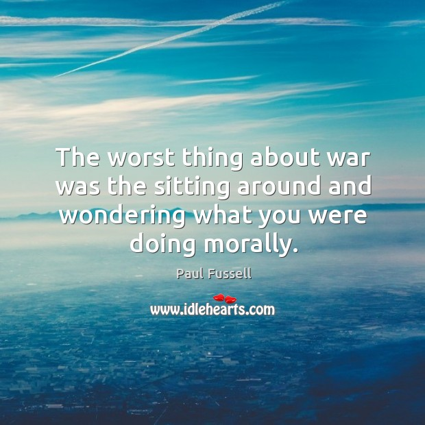 The worst thing about war was the sitting around and wondering what you were doing morally. Paul Fussell Picture Quote