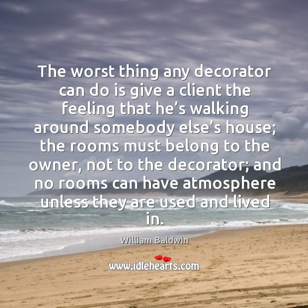 The worst thing any decorator can do is give a client the feeling that he's walking around William Baldwin Picture Quote