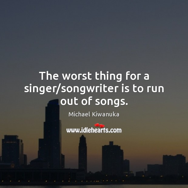 The worst thing for a singer/songwriter is to run out of songs. Image