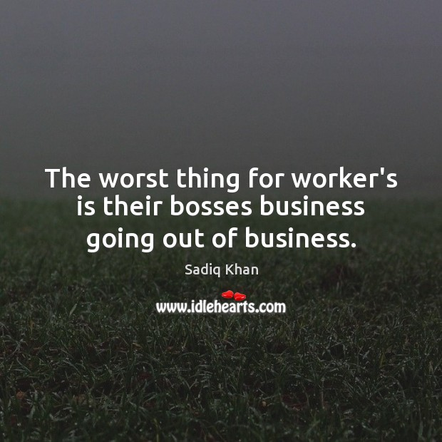 Image, The worst thing for worker's is their bosses business going out of business.