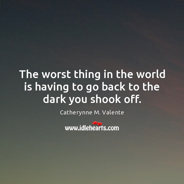 The worst thing in the world is having to go back to the dark you shook off. Catherynne M. Valente Picture Quote