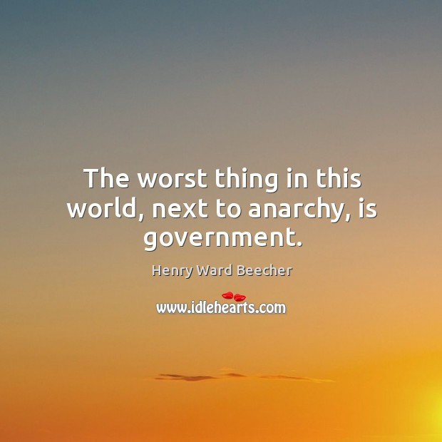 The worst thing in this world, next to anarchy, is government. Image