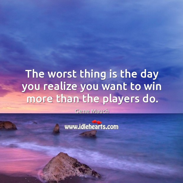 Image, The worst thing is the day you realize you want to win more than the players do.