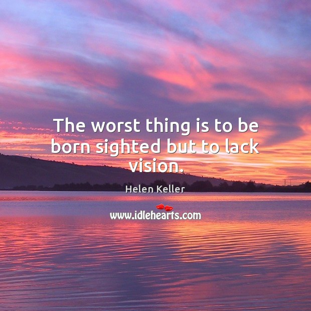 Image, The worst thing is to be born sighted but to lack vision.