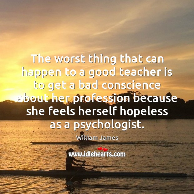 The worst thing that can happen to a good teacher is to Teacher Quotes Image