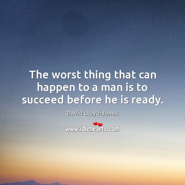 The worst thing that can happen to a man is to succeed before he is ready. David Lloyd-Jones Picture Quote