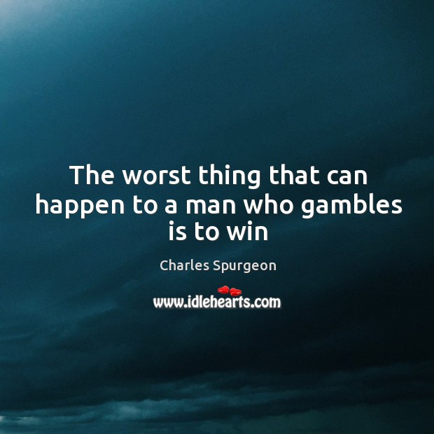 The worst thing that can happen to a man who gambles is to win Image
