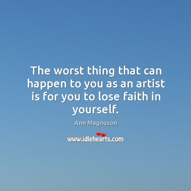 Image, The worst thing that can happen to you as an artist is for you to lose faith in yourself.