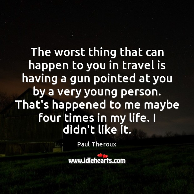 The worst thing that can happen to you in travel is having Paul Theroux Picture Quote