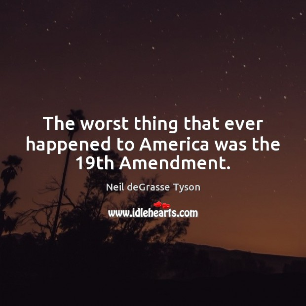 The worst thing that ever happened to America was the 19th Amendment. Image