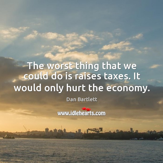 The worst thing that we could do is raises taxes. It would only hurt the economy. Image