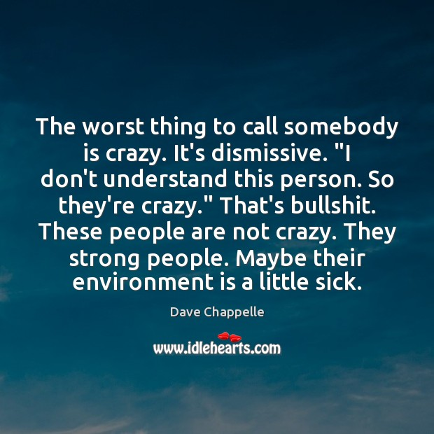 """The worst thing to call somebody is crazy. It's dismissive. """"I don't Dave Chappelle Picture Quote"""