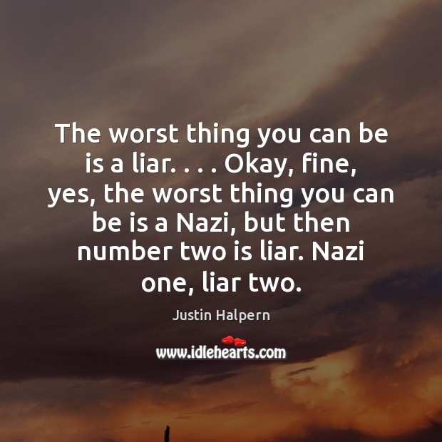 The worst thing you can be is a liar. . . . Okay, fine, yes, Justin Halpern Picture Quote