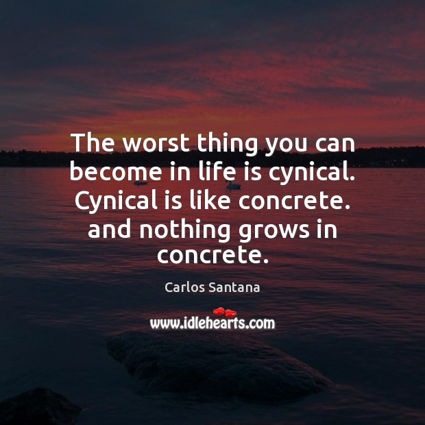 The worst thing you can become in life is cynical. Cynical is Image