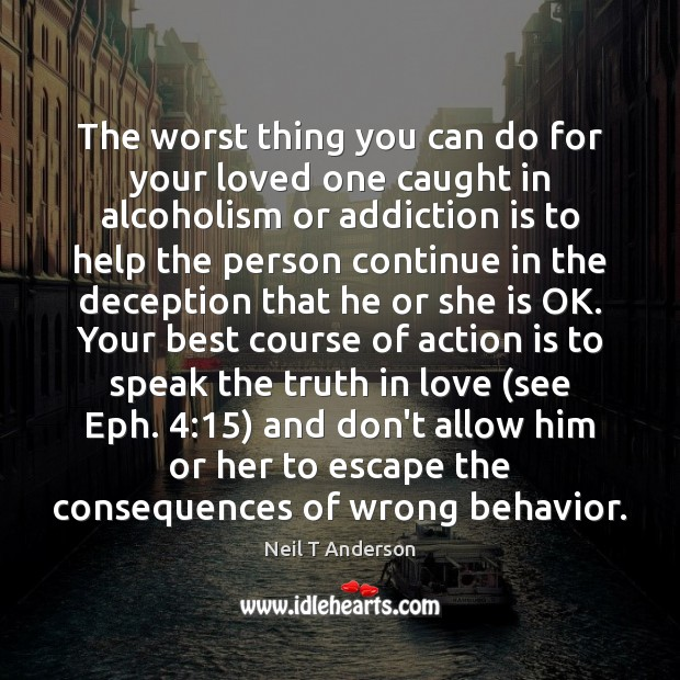 The worst thing you can do for your loved one caught in Addiction Quotes Image