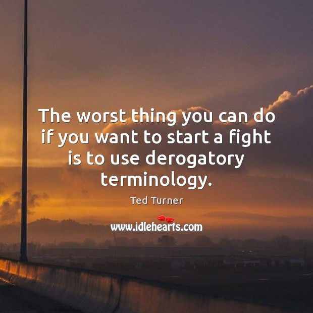 The worst thing you can do if you want to start a fight is to use derogatory terminology. Ted Turner Picture Quote