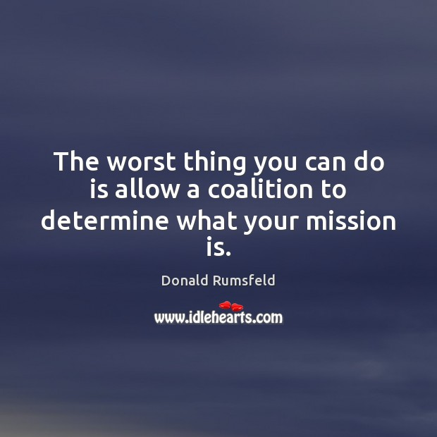 The worst thing you can do is allow a coalition to determine what your mission is. Donald Rumsfeld Picture Quote