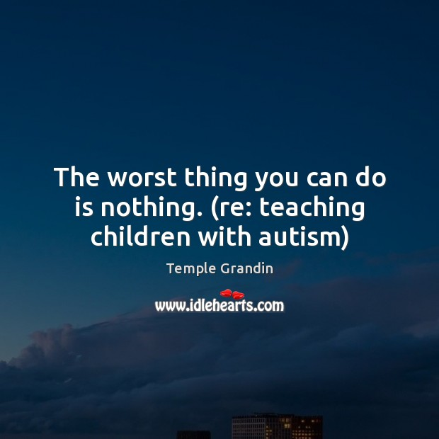 The worst thing you can do is nothing. (re: teaching children with autism) Temple Grandin Picture Quote