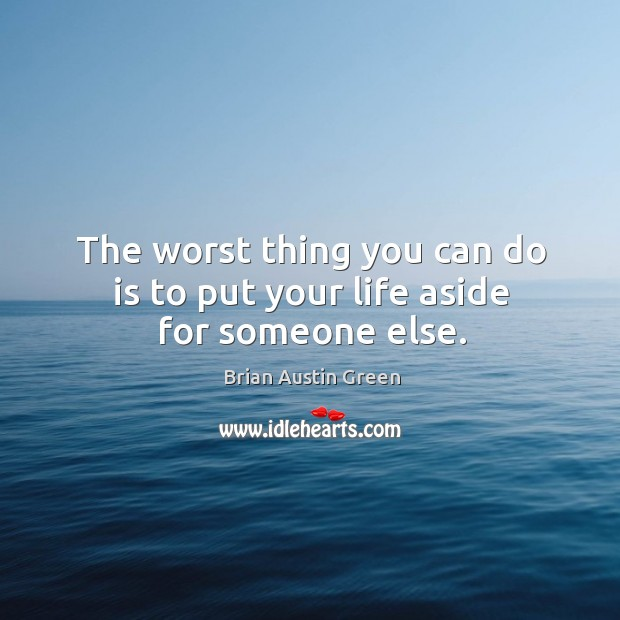 The worst thing you can do is to put your life aside for someone else. Brian Austin Green Picture Quote
