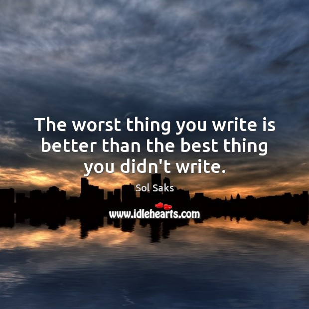 The worst thing you write is better than the best thing you didn't write. Image