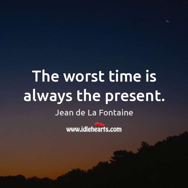 The worst time is always the present. Jean de La Fontaine Picture Quote