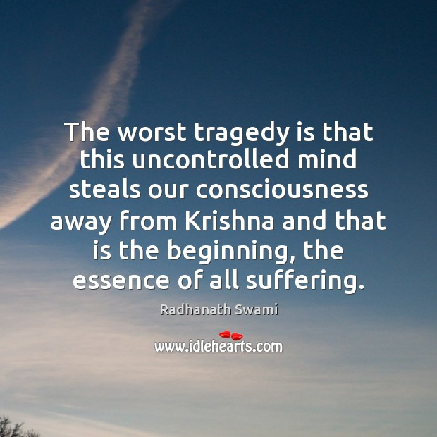 The worst tragedy is that this uncontrolled mind steals our consciousness away Radhanath Swami Picture Quote