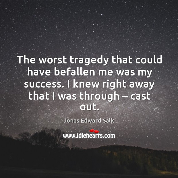 The worst tragedy that could have befallen me was my success. I knew right away that I was through – cast out. Image