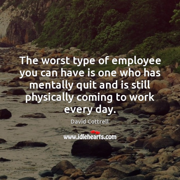 The worst type of employee you can have is one who has David Cottrell Picture Quote