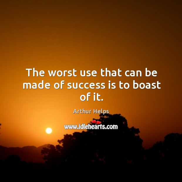 Image, The worst use that can be made of success is to boast of it.