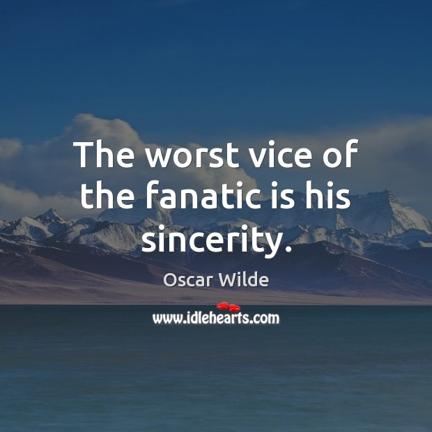 Image, The worst vice of the fanatic is his sincerity.