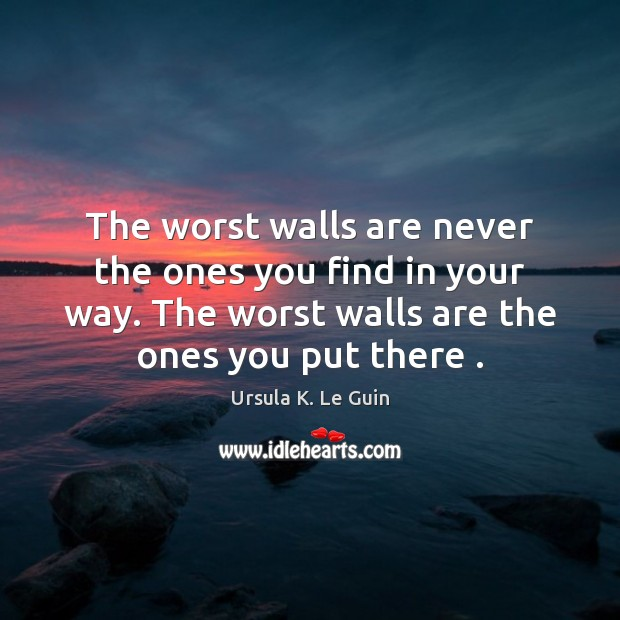 The worst walls are never the ones you find in your way. Ursula K. Le Guin Picture Quote