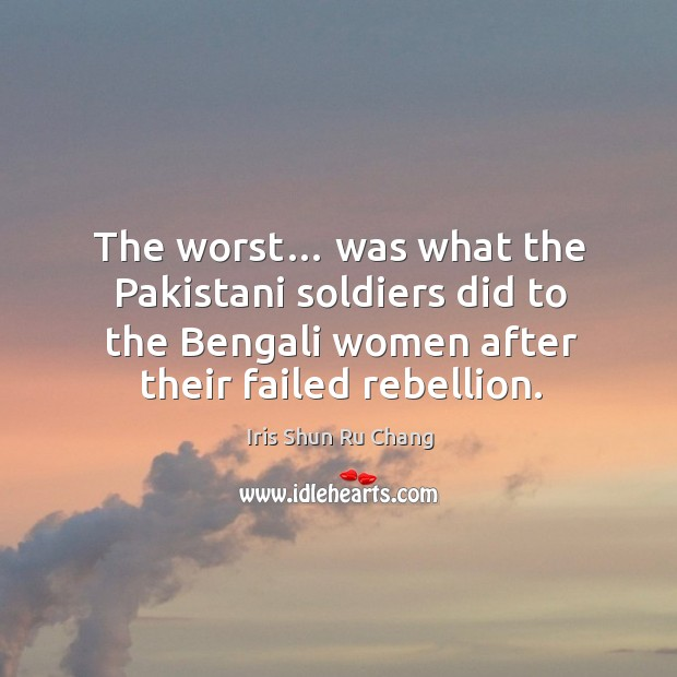 The worst… was what the pakistani soldiers did to the bengali women after their failed rebellion. Iris Shun Ru Chang Picture Quote