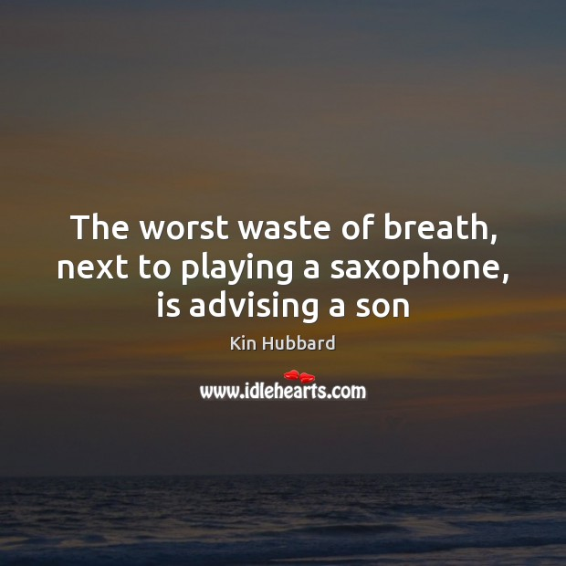 The worst waste of breath, next to playing a saxophone, is advising a son Image