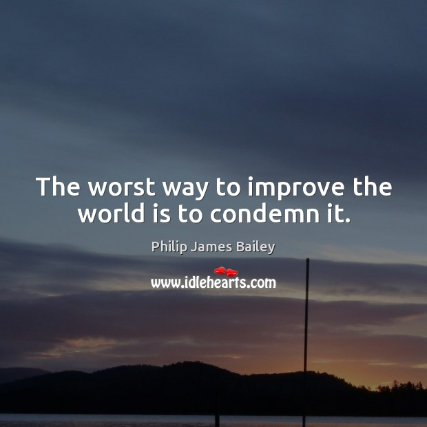 The worst way to improve the world is to condemn it. Philip James Bailey Picture Quote