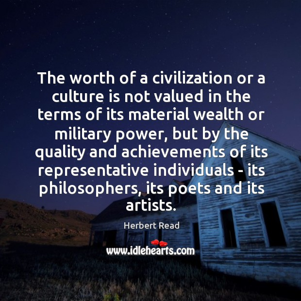 The worth of a civilization or a culture is not valued in Herbert Read Picture Quote
