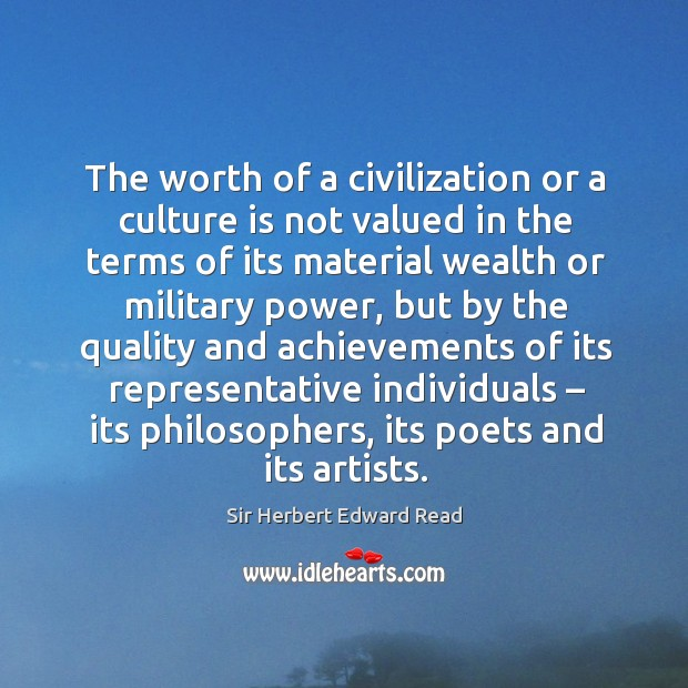 The worth of a civilization or a culture is not valued in the terms of its material wealth or military power Sir Herbert Edward Read Picture Quote